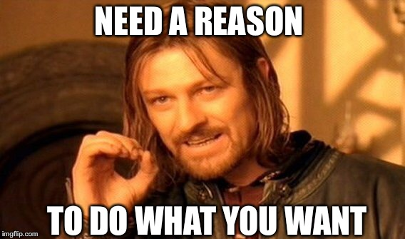 One Does Not Simply Meme | NEED A REASON TO DO WHAT YOU WANT | image tagged in memes,one does not simply | made w/ Imgflip meme maker