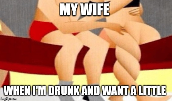 MY WIFE WHEN I'M DRUNK AND WANT A LITTLE | image tagged in this is where i'd put my trophy if i had one | made w/ Imgflip meme maker