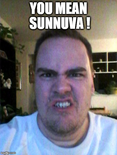 Grrr | YOU MEAN SUNNUVA ! | image tagged in grrr | made w/ Imgflip meme maker