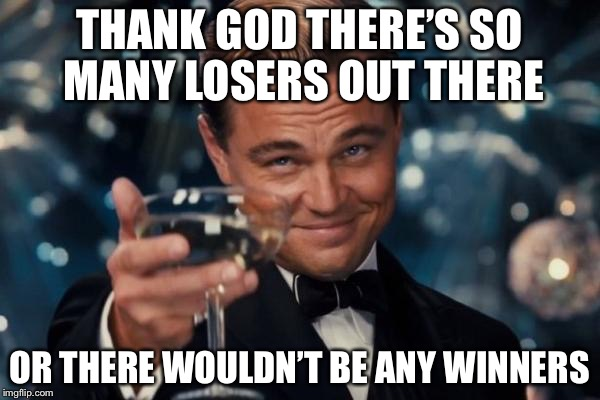 No. I didn't come up with this one. Someone said it to me when I said someone else was a loser. | THANK GOD THERE'S SO MANY LOSERS OUT THERE OR THERE WOULDN'T BE ANY WINNERS | image tagged in memes,leonardo dicaprio cheers | made w/ Imgflip meme maker