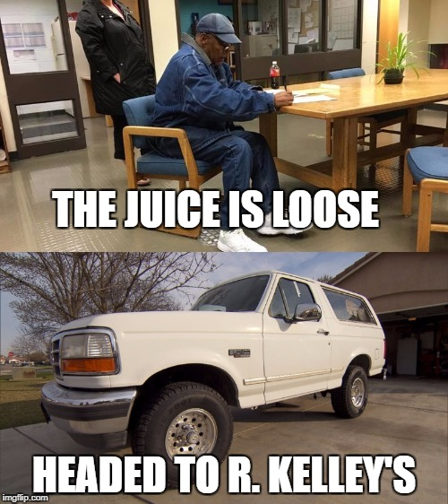 SLOW RIDE | THE JUICE IS LOOSE HEADED TO R. KELLEY'S | image tagged in oj simpson,ford,bronco | made w/ Imgflip meme maker
