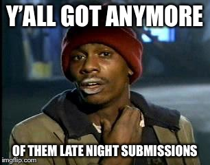 Y'all Got Any More Of That Meme | Y'ALL GOT ANYMORE OF THEM LATE NIGHT SUBMISSIONS | image tagged in memes,yall got any more of | made w/ Imgflip meme maker
