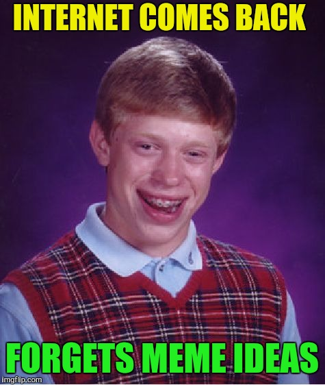 Bad Luck Brian Meme | INTERNET COMES BACK FORGETS MEME IDEAS | image tagged in memes,bad luck brian | made w/ Imgflip meme maker