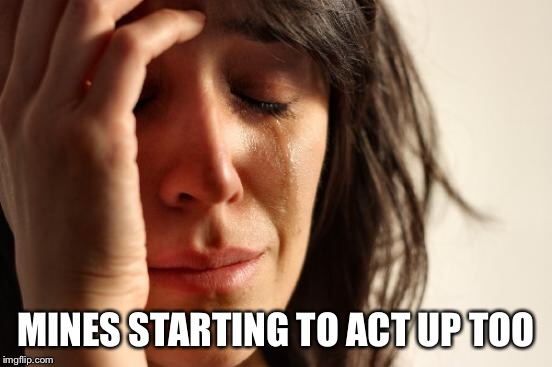 First World Problems Meme | MINES STARTING TO ACT UP TOO | image tagged in memes,first world problems | made w/ Imgflip meme maker