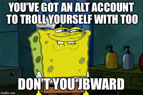 Dont You Squidward Meme | YOU'VE GOT AN ALT ACCOUNT TO TROLL YOURSELF WITH TOO DON'T YOU JBWARD | image tagged in memes,dont you squidward | made w/ Imgflip meme maker