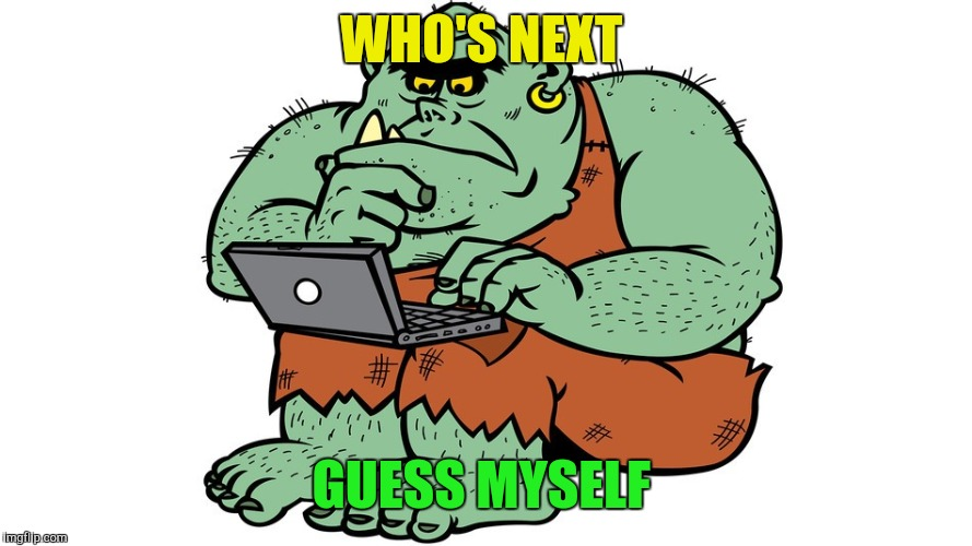 Troll | WHO'S NEXT GUESS MYSELF | image tagged in troll | made w/ Imgflip meme maker