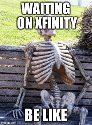Waiting Skeleton Meme | WAITING ON XFINITY BE LIKE | image tagged in memes,waiting skeleton | made w/ Imgflip meme maker
