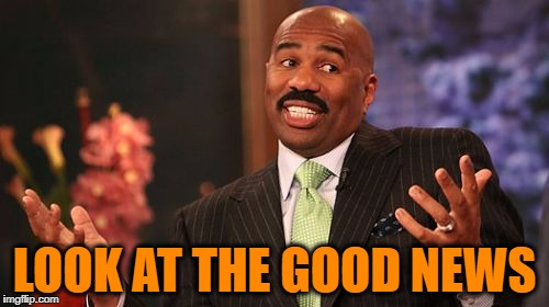 Steve Harvey Meme | LOOK AT THE GOOD NEWS | image tagged in memes,steve harvey | made w/ Imgflip meme maker