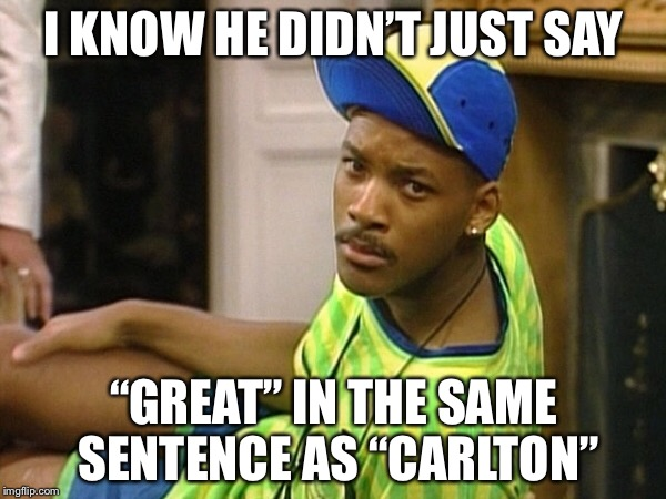 "I KNOW HE DIDN'T JUST SAY ""GREAT"" IN THE SAME SENTENCE AS ""CARLTON"" 