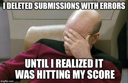 Captain Picard Facepalm Meme | I DELETED SUBMISSIONS WITH ERRORS UNTIL I REALIZED IT WAS HITTING MY SCORE | image tagged in memes,captain picard facepalm | made w/ Imgflip meme maker