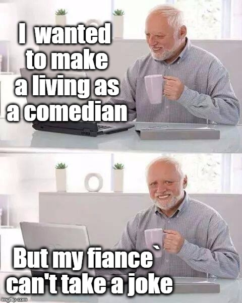 Hide the Pain Harold Meme | I  wanted to make a living as a comedian But my fiance` can't take a joke | image tagged in memes,hide the pain harold | made w/ Imgflip meme maker