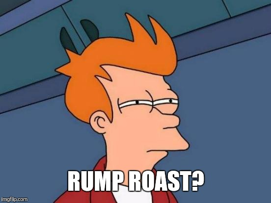 Futurama Fry Meme | RUMP ROAST? | image tagged in memes,futurama fry | made w/ Imgflip meme maker