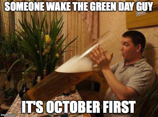 big beer | SOMEONE WAKE THE GREEN DAY GUY IT'S OCTOBER FIRST | image tagged in october | made w/ Imgflip meme maker