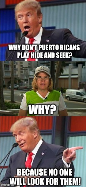 The Real Donald Trump | WHY DON'T PUERTO RICANS PLAY HIDE AND SEEK? WHY? BECAUSE NO ONE WILL LOOK FOR THEM! | image tagged in memes,donald trump,puerto rico | made w/ Imgflip meme maker