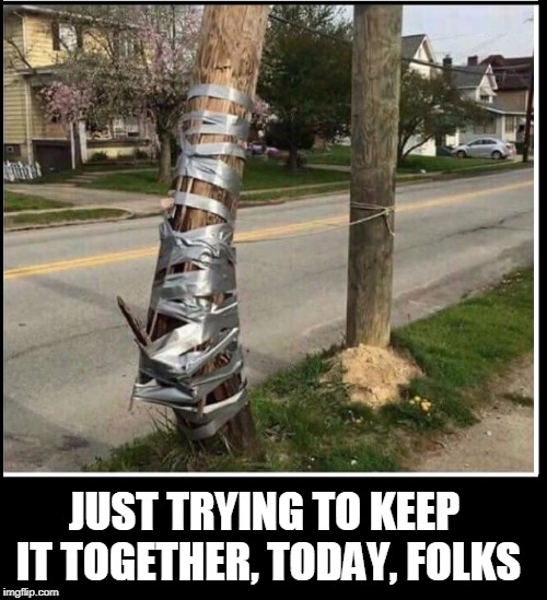 My Life | JUST TRYING TO KEEP IT TOGETHER, TODAY, FOLKS | image tagged in vince vance,gray tape,telephone pole,keeping it together,impossible odds,duct tape | made w/ Imgflip meme maker