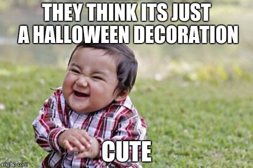 Evil Toddler Meme | THEY THINK ITS JUST A HALLOWEEN DECORATION CUTE | image tagged in memes,evil toddler | made w/ Imgflip meme maker