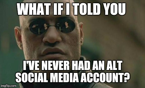 Matrix Morpheus Meme | WHAT IF I TOLD YOU I'VE NEVER HAD AN ALT SOCIAL MEDIA ACCOUNT? | image tagged in memes,matrix morpheus | made w/ Imgflip meme maker