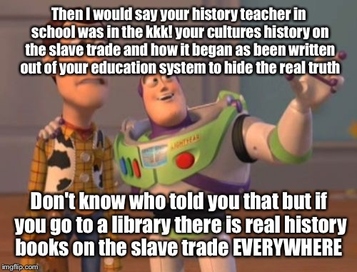X, X Everywhere Meme | Then I would say your history teacher in school was in the kkk! your cultures history on the slave trade and how it began as been written ou | image tagged in memes,x x everywhere | made w/ Imgflip meme maker