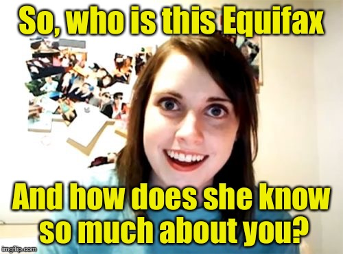 Overly Attached Girlfriend Meme | So, who is this Equifax And how does she know so much about you? | image tagged in memes,overly attached girlfriend | made w/ Imgflip meme maker