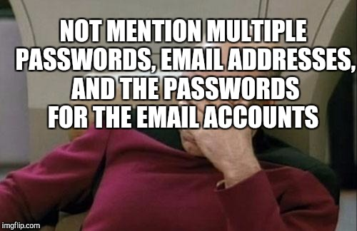 Captain Picard Facepalm Meme | NOT MENTION MULTIPLE PASSWORDS, EMAIL ADDRESSES, AND THE PASSWORDS FOR THE EMAIL ACCOUNTS | image tagged in memes,captain picard facepalm | made w/ Imgflip meme maker