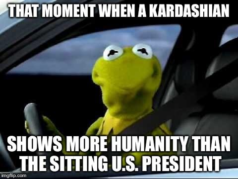 Kermit Car | THAT MOMENT WHEN A KARDASHIAN SHOWS MORE HUMANITY THAN THE SITTING U.S. PRESIDENT | image tagged in kermit car | made w/ Imgflip meme maker
