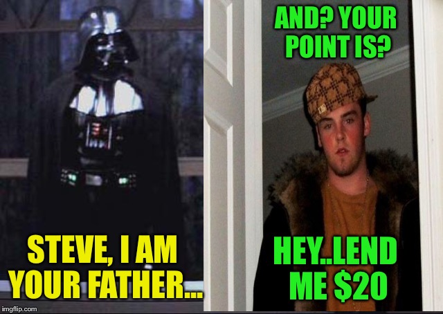 STEVE, I AM YOUR FATHER... HEY..LEND ME $20 AND? YOUR POINT IS? | made w/ Imgflip meme maker