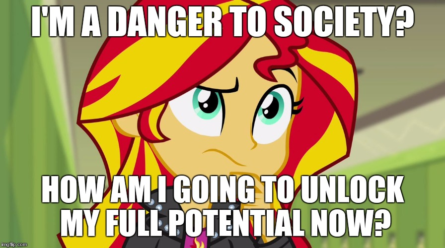 Uhh... full potential? | I'M A DANGER TO SOCIETY? HOW AM I GOING TO UNLOCK MY FULL POTENTIAL NOW? | image tagged in memes,full potential,a little something,sunset shimmer | made w/ Imgflip meme maker