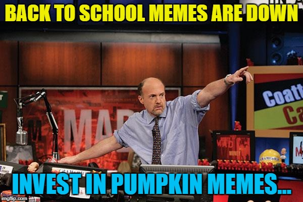 Brace yourselves - memekin memes are coming... :) | BACK TO SCHOOL MEMES ARE DOWN INVEST IN PUMPKIN MEMES... | image tagged in memes,mad money jim cramer,pumpkin memes,halloween,memekins,imgflip trends | made w/ Imgflip meme maker