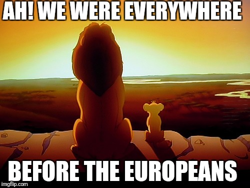 Lion King Meme | AH! WE WERE EVERYWHERE BEFORE THE EUROPEANS | image tagged in memes,lion king | made w/ Imgflip meme maker
