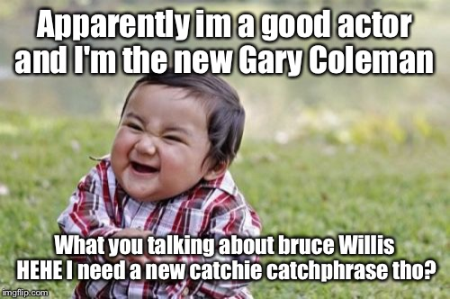 Evil Toddler Meme | Apparently im a good actor and I'm the new Gary Coleman What you talking about bruce Willis HEHE I need a new catchie catchphrase tho? | image tagged in memes,evil toddler | made w/ Imgflip meme maker