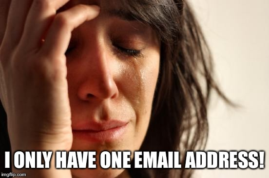 First World Problems Meme | I ONLY HAVE ONE EMAIL ADDRESS! | image tagged in memes,first world problems | made w/ Imgflip meme maker