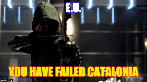 Arrow - You Have Failed This City | E.U. YOU HAVE FAILED CATALONIA | image tagged in arrow - you have failed this city | made w/ Imgflip meme maker