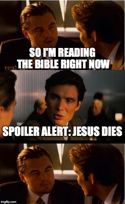 Inception Meme | SO I'M READING THE BIBLE RIGHT NOW SPOILER ALERT: JESUS DIES | image tagged in memes,inception | made w/ Imgflip meme maker