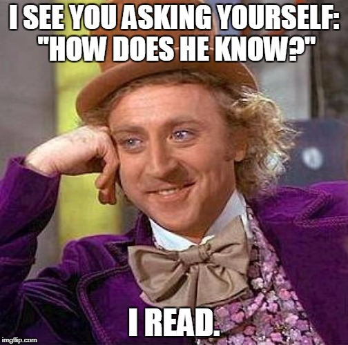 "Creepy Condescending Wonka Meme | I SEE YOU ASKING YOURSELF: ""HOW DOES HE KNOW?"" I READ. 