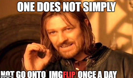 One Does Not Simply Meme | ONE DOES NOT SIMPLY NOT GO ONTO  IMG FLIP ONCE A DAY | image tagged in memes,one does not simply | made w/ Imgflip meme maker