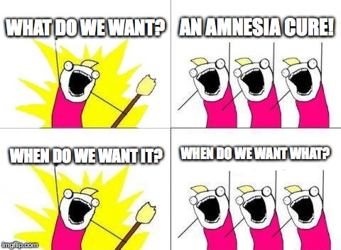 What Do We Want Meme | WHAT DO WE WANT? AN AMNESIA CURE! WHEN DO WE WANT IT? WHEN DO WE WANT WHAT? | image tagged in memes,what do we want | made w/ Imgflip meme maker