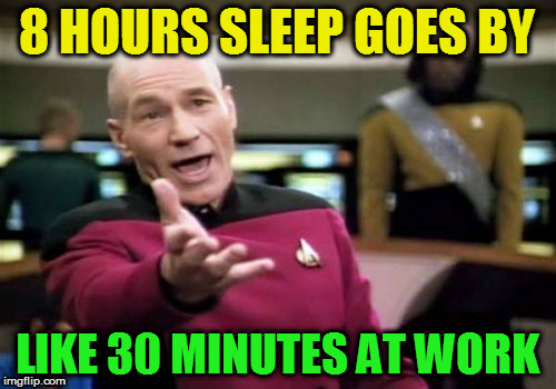 Picard Wtf Meme | 8 HOURS SLEEP GOES BY LIKE 30 MINUTES AT WORK | image tagged in memes,picard wtf | made w/ Imgflip meme maker