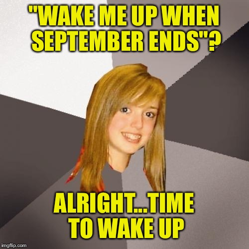 "Musically Oblivious 8th Grader Meme | ""WAKE ME UP WHEN SEPTEMBER ENDS""? ALRIGHT...TIME TO WAKE UP 