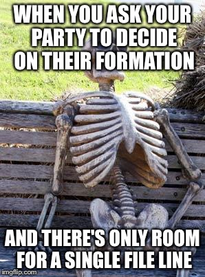 DM problems | WHEN YOU ASK YOUR PARTY TO DECIDE ON THEIR FORMATION AND THERE'S ONLY ROOM FOR A SINGLE FILE LINE | image tagged in memes,waiting skeleton,dungeons and dragons,still waiting | made w/ Imgflip meme maker
