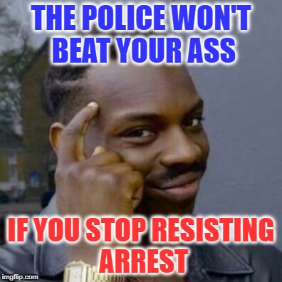 THE POLICE WON'T BEAT YOUR ASS IF YOU STOP RESISTING ARREST | image tagged in black thinking guy | made w/ Imgflip meme maker