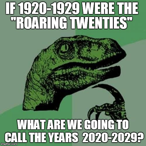 I WONDER..... | IF 1920-1929 WERE THE WHAT ARE WE GOING TO CALL THE YEARS  2020-2029? ''ROARING TWENTIES'' | image tagged in memes,philosoraptor,funny | made w/ Imgflip meme maker