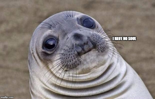 Awkward Moment Sealion Meme | I HAVE NO SOUL | image tagged in memes,awkward moment sealion | made w/ Imgflip meme maker