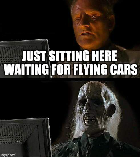 Ill Just Wait Here Meme | JUST SITTING HERE WAITING FOR FLYING CARS | image tagged in memes,ill just wait here | made w/ Imgflip meme maker