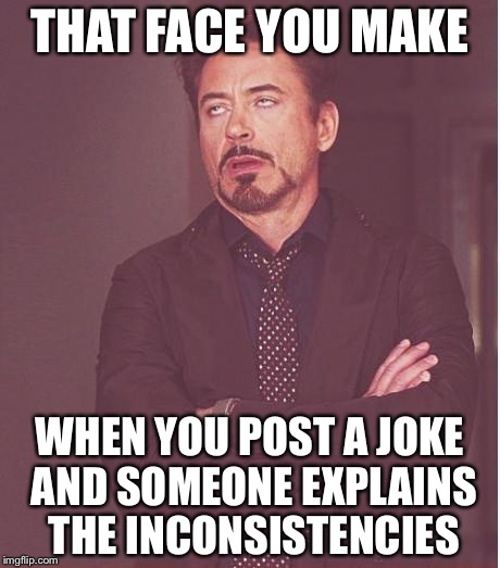 Face You Make Robert Downey Jr Meme | THAT FACE YOU MAKE WHEN YOU POST A JOKE AND SOMEONE EXPLAINS THE INCONSISTENCIES | image tagged in memes,face you make robert downey jr | made w/ Imgflip meme maker