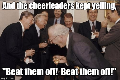 "Laughing Men In Suits Meme | And the cheerleaders kept yelling, ""Beat them off!  Beat them off!"" 
