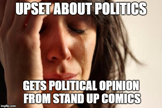First World Problems Meme | UPSET ABOUT POLITICS GETS POLITICAL OPINION FROM STAND UP COMICS | image tagged in memes,first world problems | made w/ Imgflip meme maker