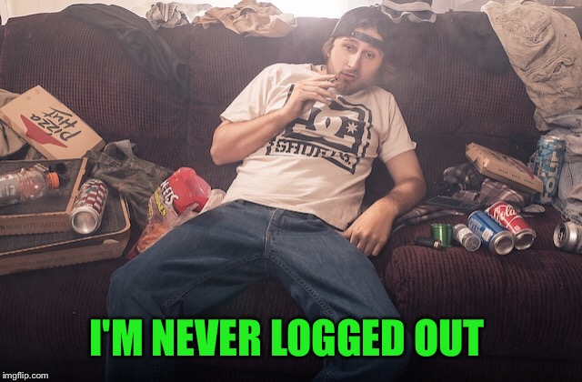 Stoner on couch | I'M NEVER LOGGED OUT | image tagged in stoner on couch | made w/ Imgflip meme maker