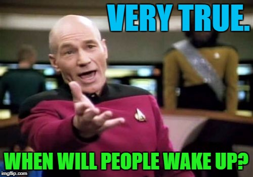 Picard Wtf Meme | VERY TRUE. WHEN WILL PEOPLE WAKE UP? | image tagged in memes,picard wtf | made w/ Imgflip meme maker