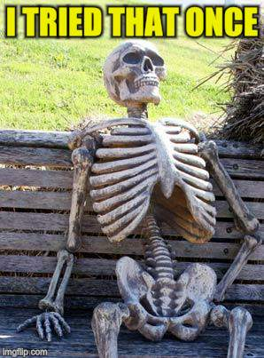 Waiting Skeleton Meme | I TRIED THAT ONCE | image tagged in memes,waiting skeleton | made w/ Imgflip meme maker