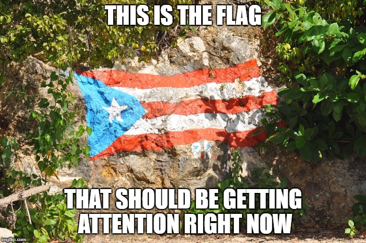 Puerto Rico Relief | THIS IS THE FLAG THAT SHOULD BE GETTING ATTENTION RIGHT NOW | image tagged in puerto rico,flag,hurricane maria,help,priorities,america | made w/ Imgflip meme maker